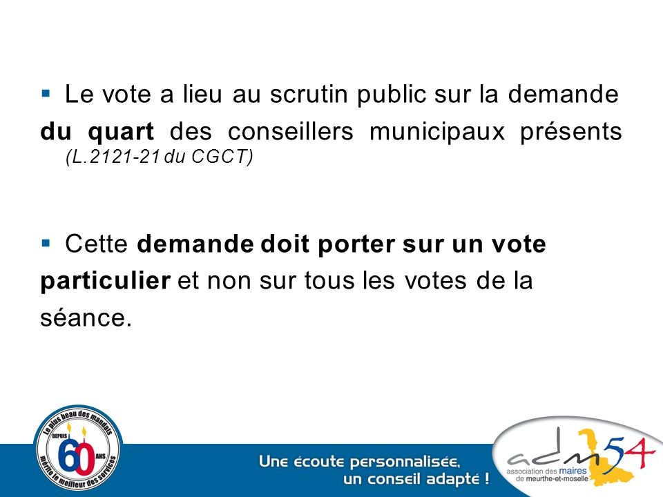  Le vote a lieu au scrutin public sur la demande du quart des conseillers municipaux présents (L.2121-21 du CGCT)  Cette demande doit porter sur un