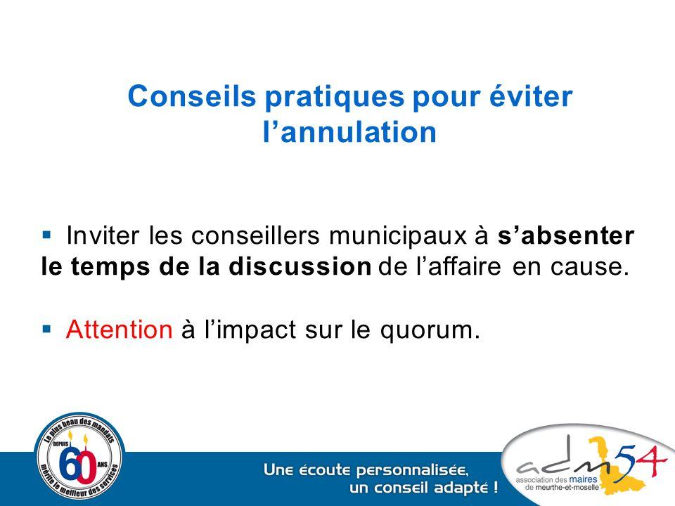 Conseils pratiques pour éviter l'annulation  Inviter les conseillers municipaux à s'absenter le temps de la discussion de l'affaire en cause.  Atten