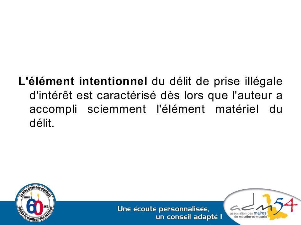 L'élément intentionnel du délit de prise illégale d'intérêt est caractérisé dès lors que l'auteur a accompli sciemment l'élément matériel du délit.