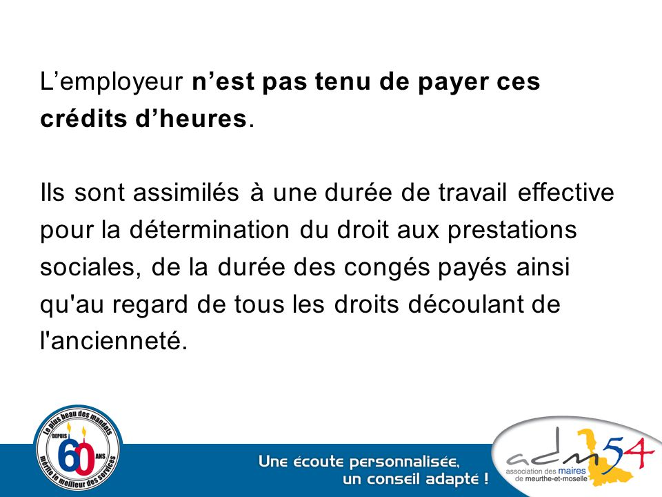 L'employeur n'est pas tenu de payer ces crédits d'heures. Ils sont assimilés à une durée de travail effective pour la détermination du droit aux prest