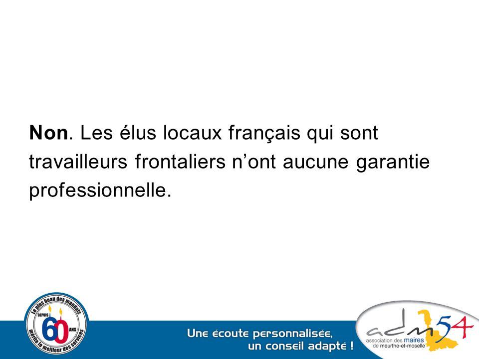 Non. Les élus locaux français qui sont travailleurs frontaliers n'ont aucune garantie professionnelle.