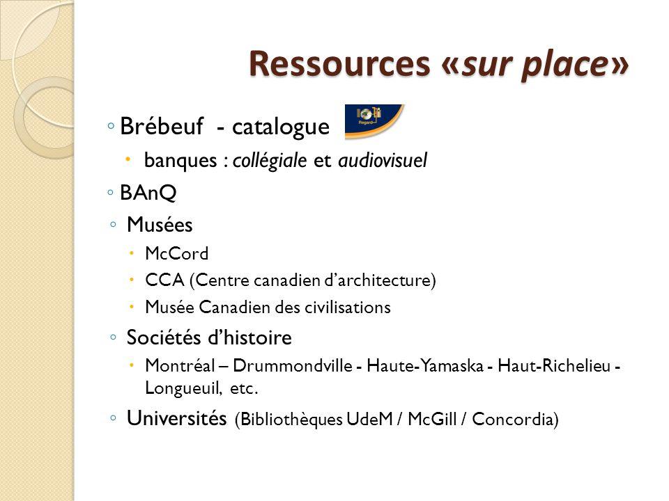 Ressources «sur place» Ressources «sur place» ◦ Brébeuf - catalogue  banques : collégiale et audiovisuel ◦ BAnQ ◦ Musées  McCord  CCA (Centre canadien d'architecture)  Musée Canadien des civilisations ◦ Sociétés d'histoire  Montréal – Drummondville - Haute-Yamaska - Haut-Richelieu - Longueuil, etc.