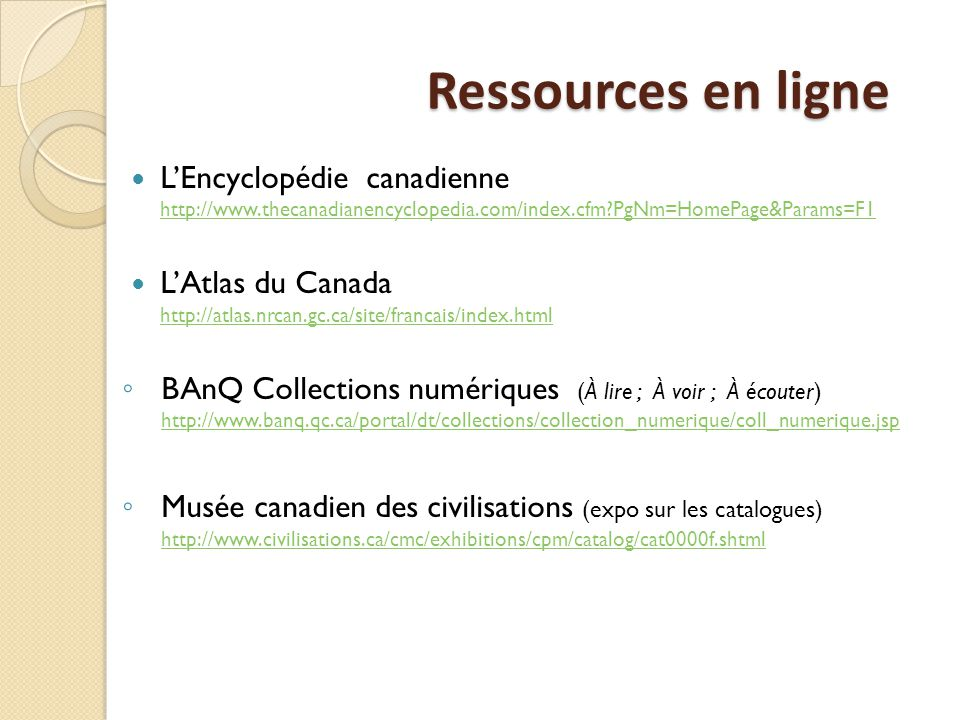 Ressources en ligne L'Encyclopédie canadienne http://www.thecanadianencyclopedia.com/index.cfm PgNm=HomePage&Params=F1 http://www.thecanadianencyclopedia.com/index.cfm PgNm=HomePage&Params=F1 L'Atlas du Canada http://atlas.nrcan.gc.ca/site/francais/index.html http://atlas.nrcan.gc.ca/site/francais/index.html ◦ BAnQ Collections numériques (À lire ; À voir ; À écouter) http://www.banq.qc.ca/portal/dt/collections/collection_numerique/coll_numerique.jsp http://www.banq.qc.ca/portal/dt/collections/collection_numerique/coll_numerique.jsp ◦ Musée canadien des civilisations (expo sur les catalogues) http://www.civilisations.ca/cmc/exhibitions/cpm/catalog/cat0000f.shtml http://www.civilisations.ca/cmc/exhibitions/cpm/catalog/cat0000f.shtml