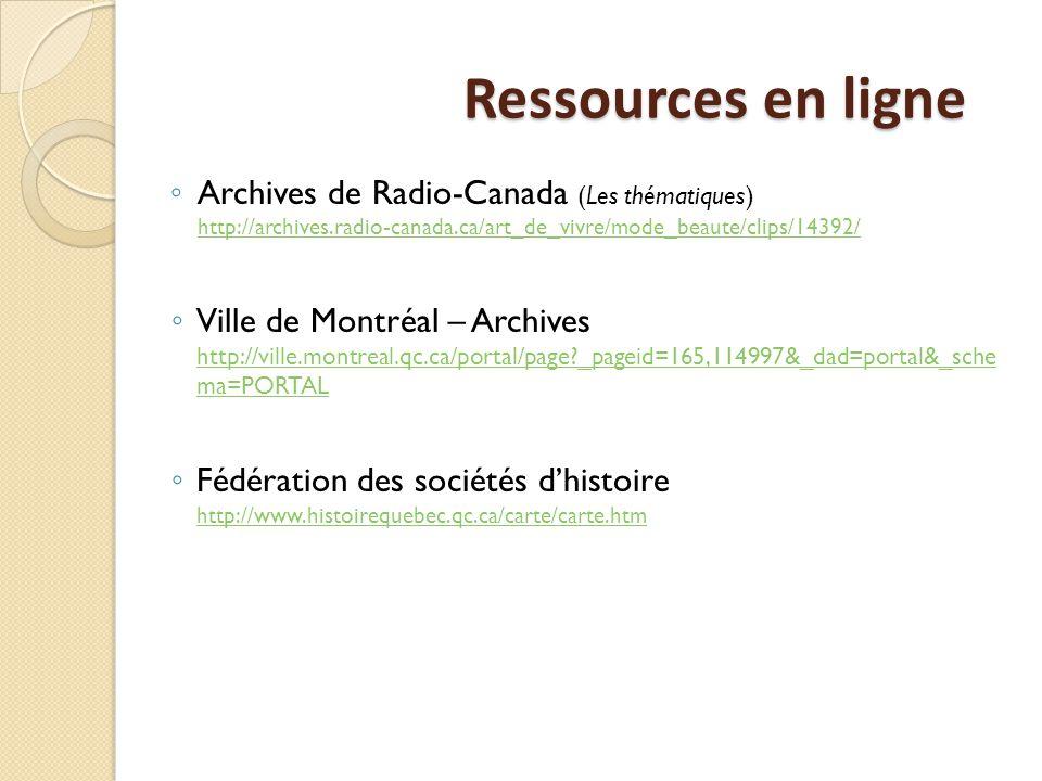 Ressources en ligne ◦ Archives de Radio-Canada (Les thématiques) http://archives.radio-canada.ca/art_de_vivre/mode_beaute/clips/14392/ http://archives.radio-canada.ca/art_de_vivre/mode_beaute/clips/14392/ ◦ Ville de Montréal – Archives http://ville.montreal.qc.ca/portal/page _pageid=165,114997&_dad=portal&_sche ma=PORTAL http://ville.montreal.qc.ca/portal/page _pageid=165,114997&_dad=portal&_sche ma=PORTAL ◦ Fédération des sociétés d'histoire http://www.histoirequebec.qc.ca/carte/carte.htm http://www.histoirequebec.qc.ca/carte/carte.htm