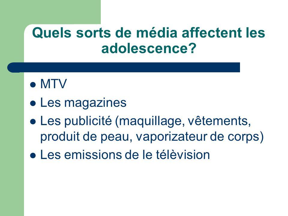 Quels sorts de média affectent les adolescence? MTV Les magazines Les publicité (maquillage, vêtements, produit de peau, vaporizateur de corps) Les em
