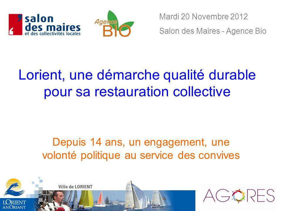 Lorient, une démarche qualité durable pour sa restauration collective Depuis 14 ans, un engagement, une volonté politique au service des convives Mardi 20 Novembre 2012 Salon des Maires - Agence Bio