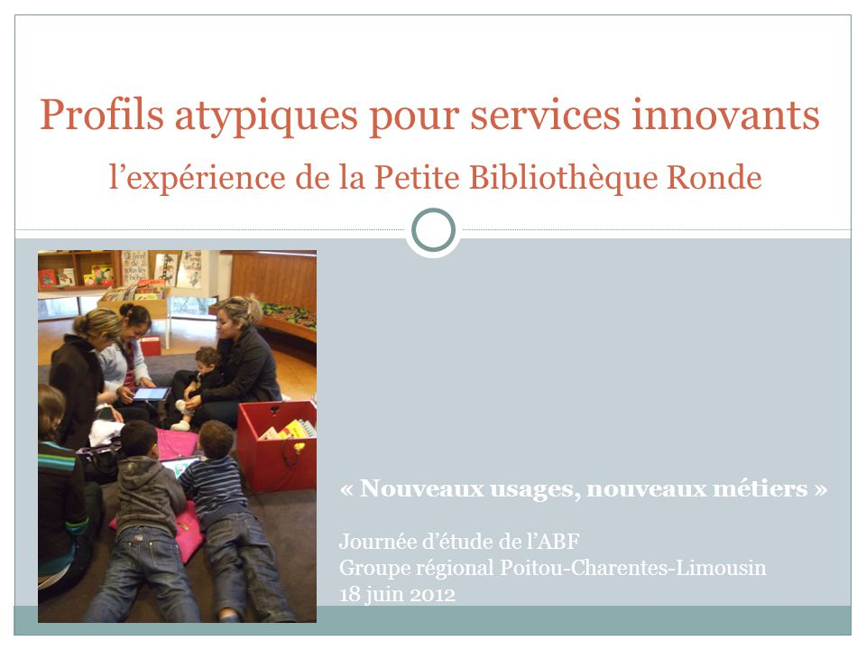 Profils atypiques pour services innovants l'expérience de la Petite Bibliothèque Ronde « Nouveaux usages, nouveaux métiers » Journée d'étude de l'ABF
