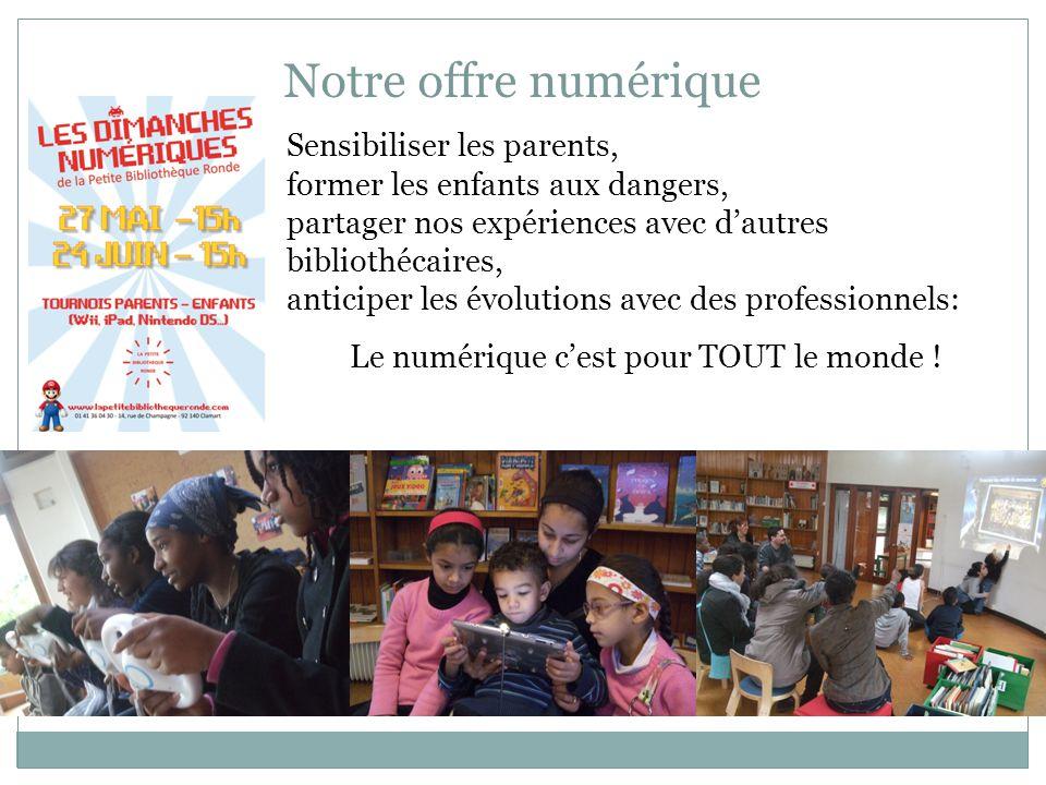 Notre offre numérique Sensibiliser les parents, former les enfants aux dangers, partager nos expériences avec d'autres bibliothécaires, anticiper les évolutions avec des professionnels: Le numérique c'est pour TOUT le monde !