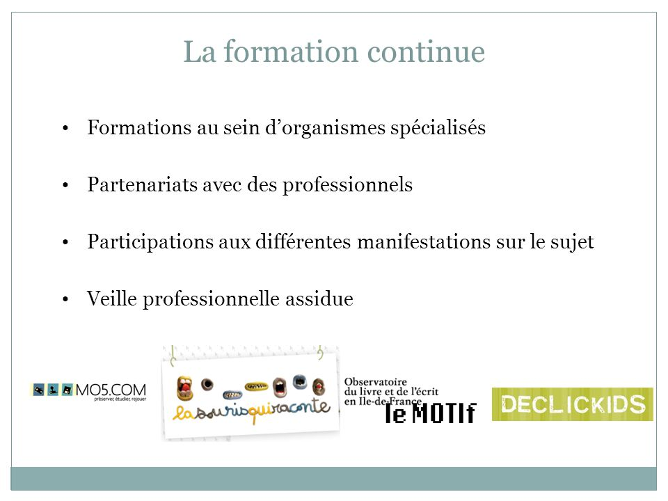 La formation continue Formations au sein d'organismes spécialisés Partenariats avec des professionnels Participations aux différentes manifestations sur le sujet Veille professionnelle assidue