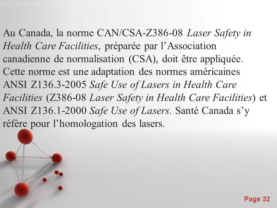 Powerpoint Templates Page 32 Au Canada, la norme CAN/CSA-Z386-08 Laser Safety in Health Care Facilities, préparée par l'Association canadienne de normalisation (CSA), doit être appliquée.