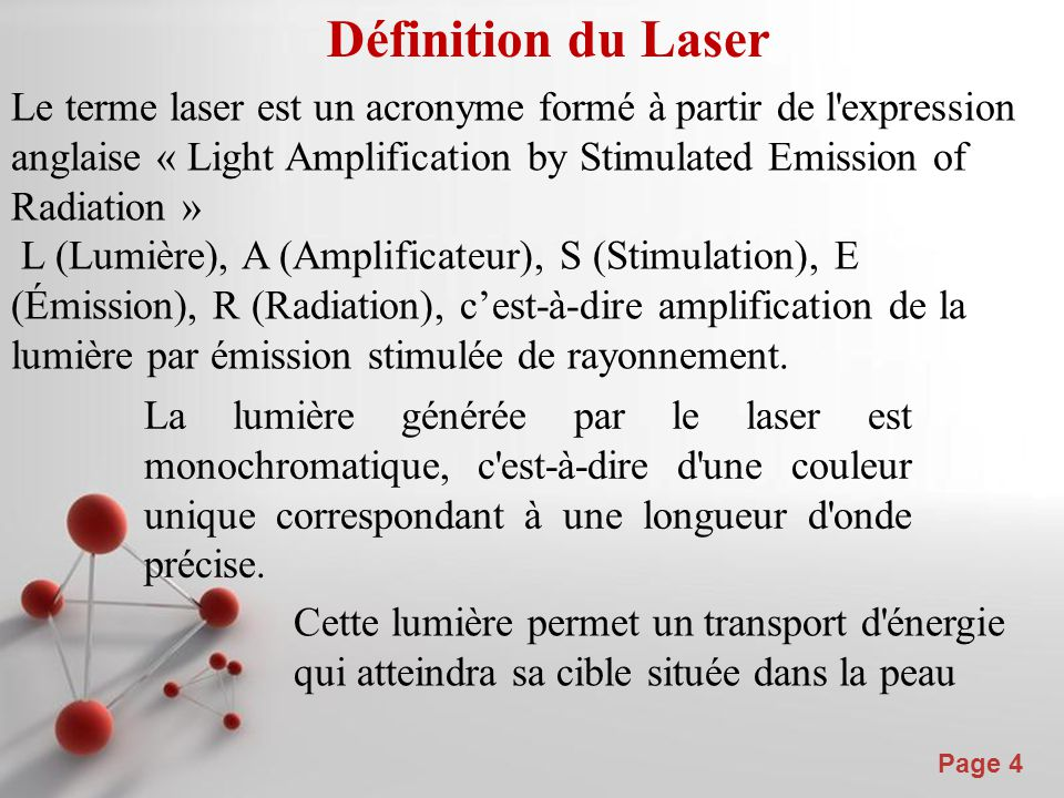 Powerpoint Templates Page 4 Définition du Laser Le terme laser est un acronyme formé à partir de l expression anglaise « Light Amplification by Stimulated Emission of Radiation » L (Lumière), A (Amplificateur), S (Stimulation), E (Émission), R (Radiation), c'est-à-dire amplification de la lumière par émission stimulée de rayonnement.