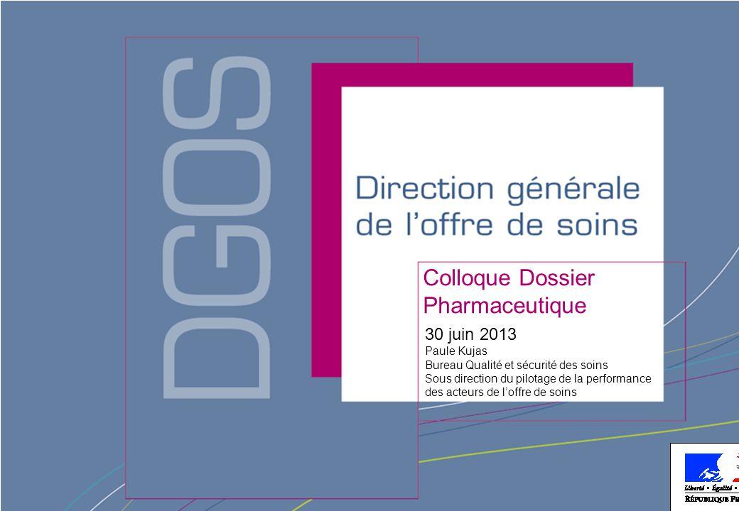 Direction générale de l'offre de soins - DGOS Colloque Dossier Pharmaceutique 30 juin 2013 Paule Kujas Bureau Qualité et sécurité des soins Sous direction du pilotage de la performance des acteurs de l'offre de soins