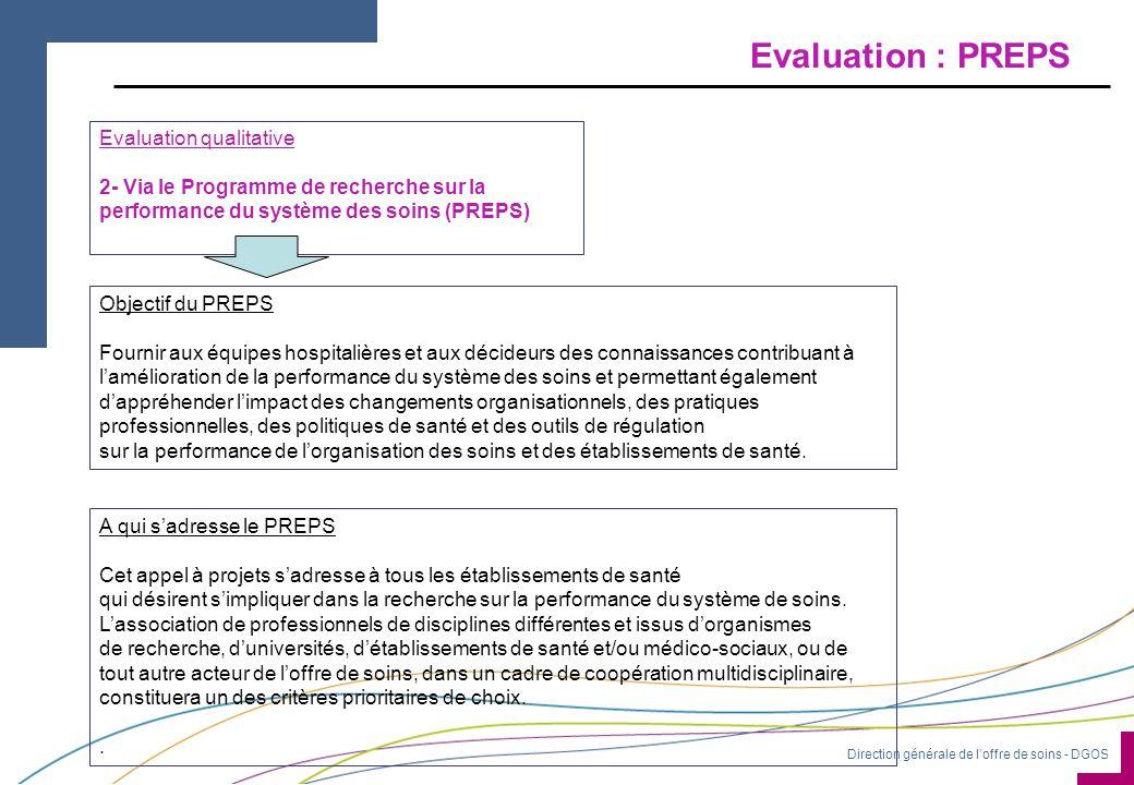 Direction générale de l'offre de soins - DGOS Evaluation : PREPS Evaluation qualitative 2- Via le Programme de recherche sur la performance du système des soins (PREPS) Objectif du PREPS Fournir aux équipes hospitalières et aux décideurs des connaissances contribuant à l'amélioration de la performance du système des soins et permettant également d'appréhender l'impact des changements organisationnels, des pratiques professionnelles, des politiques de santé et des outils de régulation sur la performance de l'organisation des soins et des établissements de santé.
