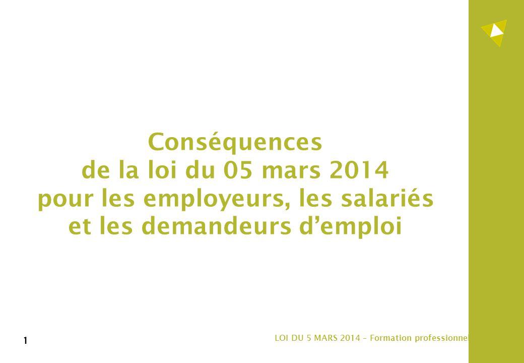 1 LOI DU 5 MARS 2014 – Formation professionnelle 1 Conséquences de la loi du 05 mars 2014 pour les employeurs, les salariés et les demandeurs d'emploi