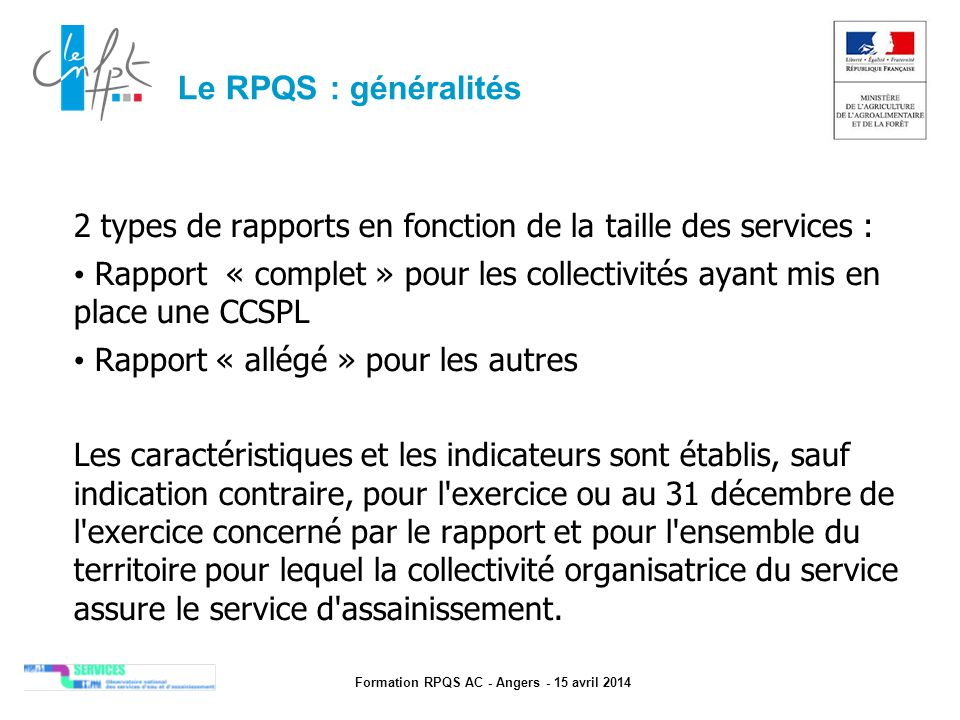 Formation RPQS AC - Angers - 15 avril 2014 Composition du RPQS Pour les services d eau potable et d assainissement collectif, le RPQS comprend : 1.les caractéristiques techniques du service 2.la tarification de l eau (ou de l assainissement) et recettes du service 3.les indicateurs de performance 4.le financement des investissements 5.les actions de solidarité et de coopération décentralisée dans le domaine de l eau