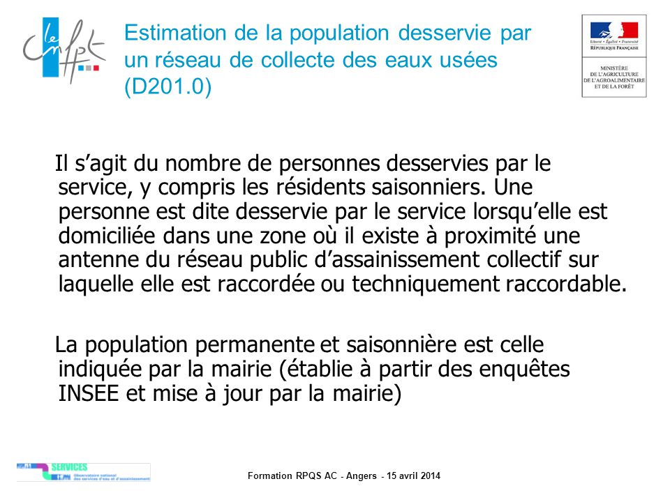 Formation RPQS AC - Angers - 15 avril 2014 Indice de connaissance et de gestion patrimoniale des réseaux de collecte des eaux usées (P202.2b) (2/2)  Les 30 points d inventaire des réseaux (partie B) ne sont comptabilisés que si les 15 points des plans de réseaux (partie A) sont acquis  Les 75 autres points (partie C) ne sont comptabilisés que si au moins 40 des 45 points des parties A + B sont acquis.