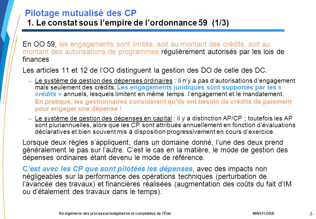 -4- 21188-00-PEBC réunion CF RT JLG-2Dec03-NM-Par.ppt MINEFI-DRBRé ingénierie des processus budgétaires et comptables de l'État Les conséquences de cette dérive : Les crédits « contrôlés au mandatement » (crédits en DO ou crédits de paiement en DC) sont mis à disposition progressivement sur l'exercice avec pour conséquence une régulation des dépenses (c'est à dire des activités) par les CP En fin d'exercice, du fait de l'atomisation des CP par chapitre/article/service, la consommation des CP est difficile à optimiser : – Manque de CP pour certains services qui soit doivent payer des intérêts moratoires, soit bénéficier de délégations complémentaires (procédure administrative lourde de reprise de crédits à gérer) – Pour d'autres services, CP non consommés qui, s'il ne sont pas identifiés suffisamment tôt, sont perdus pour l'exercice (et ne font pas forcément l'objet de reports sur l'exercice suivant) Dans tous les cas, soit – Le manque de CP génère des impayés et entraîne le versement d'intérêts moratoires (a minima les fournisseurs sont payés tardivement).
