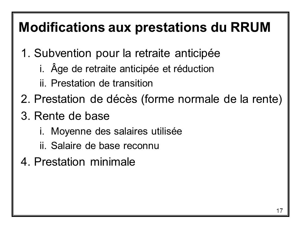 Modifications aux prestations du RRUM 1.Subvention pour la retraite anticipée i.Âge de retraite anticipée et réduction ii.Prestation de transition 2.Prestation de décès (forme normale de la rente) 3.Rente de base i.Moyenne des salaires utilisée ii.Salaire de base reconnu 4.Prestation minimale 17