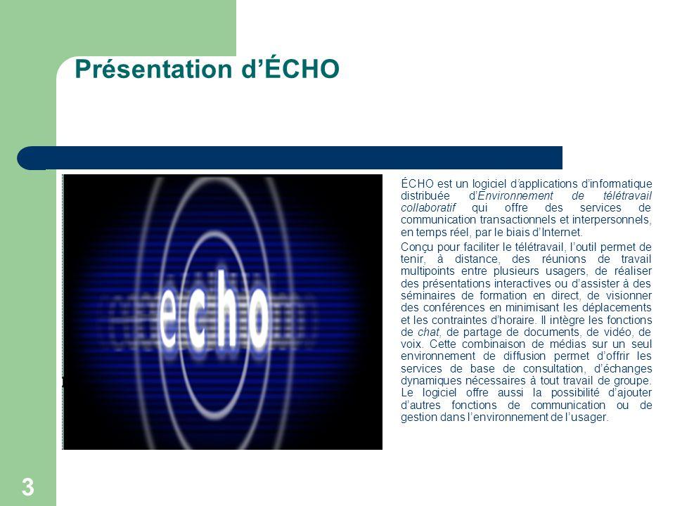 3 Présentation d'ÉCHO ÉCHO est un logiciel d'applications d'informatique distribuée d'Environnement de télétravail collaboratif qui offre des services de communication transactionnels et interpersonnels, en temps réel, par le biais d'Internet.