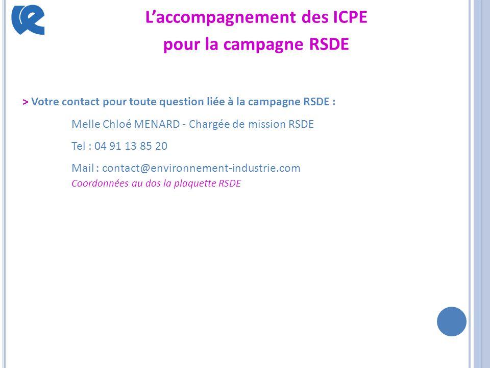 L'accompagnement des ICPE pour la campagne RSDE > Votre contact pour toute question liée à la campagne RSDE : Melle Chloé MENARD - Chargée de mission RSDE Tel : 04 91 13 85 20 Mail : contact@environnement-industrie.com Coordonnées au dos la plaquette RSDE