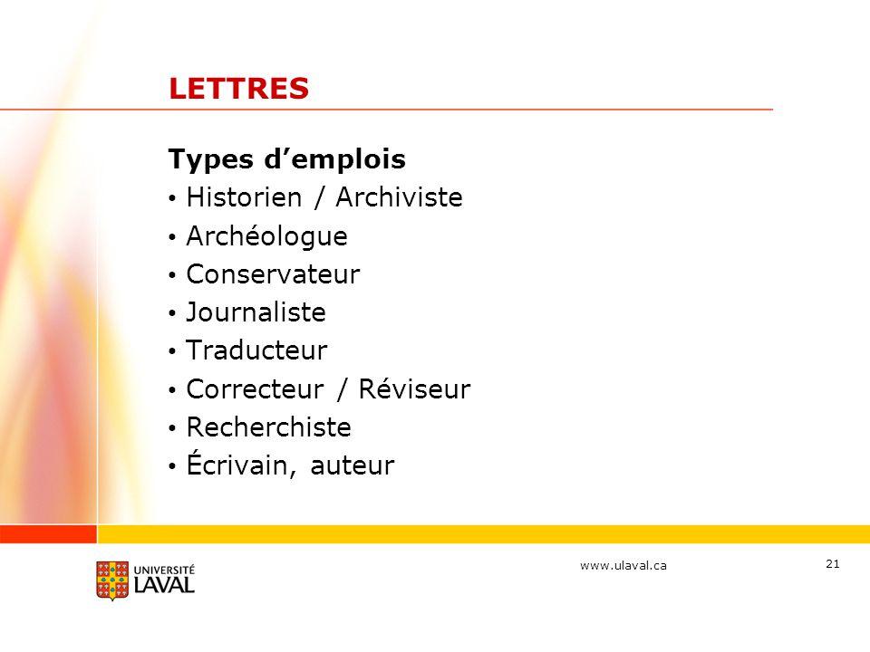 www.ulaval.ca 21 LETTRES Types d'emplois Historien / Archiviste Archéologue Conservateur Journaliste Traducteur Correcteur / Réviseur Recherchiste Écr