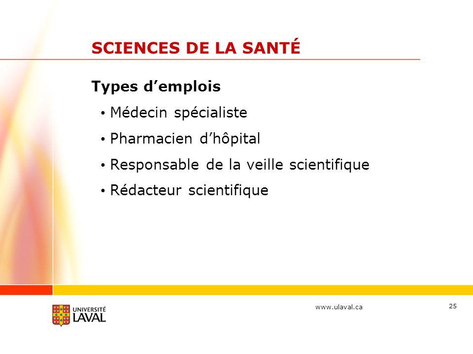 www.ulaval.ca 25 SCIENCES DE LA SANTÉ Types d'emplois Médecin spécialiste Pharmacien d'hôpital Responsable de la veille scientifique Rédacteur scienti