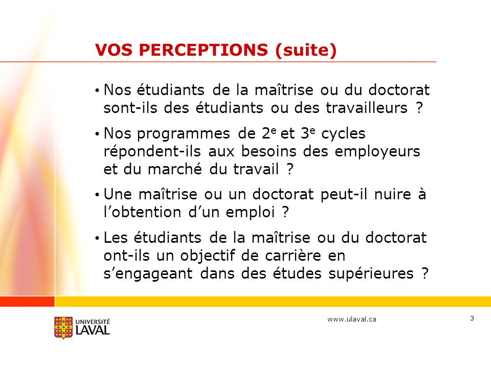 www.ulaval.ca 3 VOS PERCEPTIONS (suite) Nos étudiants de la maîtrise ou du doctorat sont-ils des étudiants ou des travailleurs ? Nos programmes de 2 e