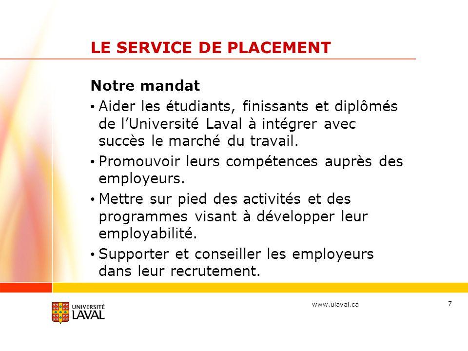 www.ulaval.ca 7 LE SERVICE DE PLACEMENT Notre mandat Aider les étudiants, finissants et diplômés de l'Université Laval à intégrer avec succès le march