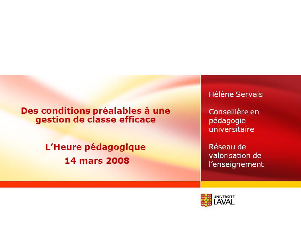 Hélène Servais Conseillère en pédagogie universitaire Réseau de valorisation de l'enseignement Des conditions préalables à une gestion de classe efficace L'Heure pédagogique 14 mars 2008