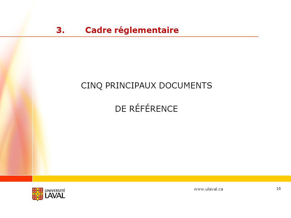 www.ulaval.ca 16 3.Cadre réglementaire CINQ PRINCIPAUX DOCUMENTS DE RÉFÉRENCE