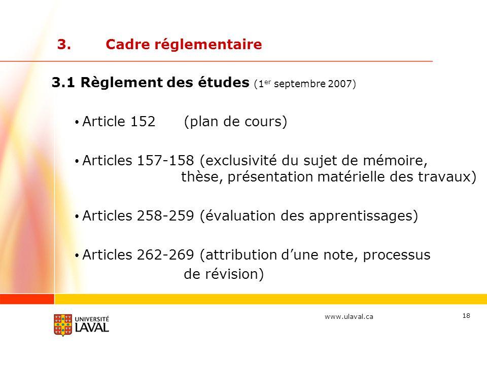 www.ulaval.ca 18 3.Cadre réglementaire 3.1 Règlement des études (1 er septembre 2007) Article 152(plan de cours) Articles 157-158 (exclusivité du sujet de mémoire, thèse, présentation matérielle des travaux) Articles 258-259 (évaluation des apprentissages) Articles 262-269 (attribution d'une note, processus de révision)