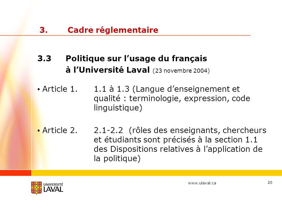www.ulaval.ca 20 3.Cadre réglementaire 3.3Politique sur l'usage du français à l'Université Laval (23 novembre 2004) Article 1.1.1 à 1.3 (Langue d'enseignement et qualité : terminologie, expression, code linguistique) Article 2.2.1-2.2 (rôles des enseignants, chercheurs et étudiants sont précisés à la section 1.1 des Dispositions relatives à l'application de la politique)