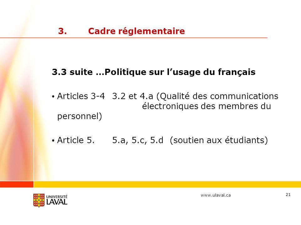 www.ulaval.ca 21 3.Cadre réglementaire 3.3 suite …Politique sur l'usage du français Articles 3-43.2 et 4.a (Qualité des communications électroniques des membres du personnel) Article 5.5.a, 5.c, 5.d (soutien aux étudiants)
