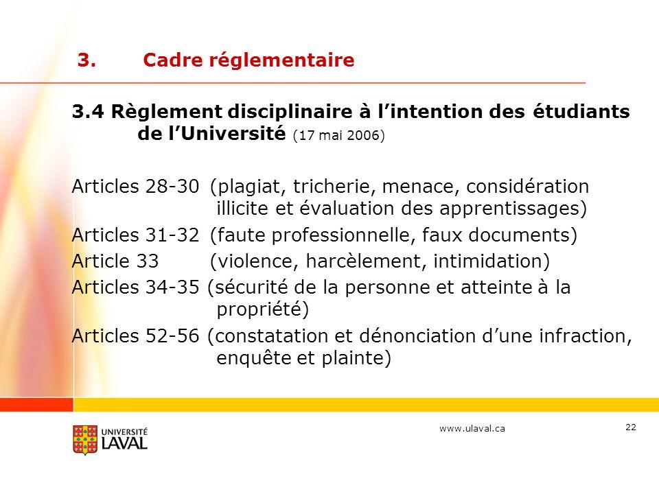www.ulaval.ca 22 3.Cadre réglementaire 3.4 Règlement disciplinaire à l'intention des étudiants de l'Université (17 mai 2006) Articles 28-30 (plagiat, tricherie, menace, considération illicite et évaluation des apprentissages) Articles 31-32 (faute professionnelle, faux documents) Article 33 (violence, harcèlement, intimidation) Articles 34-35 (sécurité de la personne et atteinte à la propriété) Articles 52-56 (constatation et dénonciation d'une infraction, enquête et plainte)