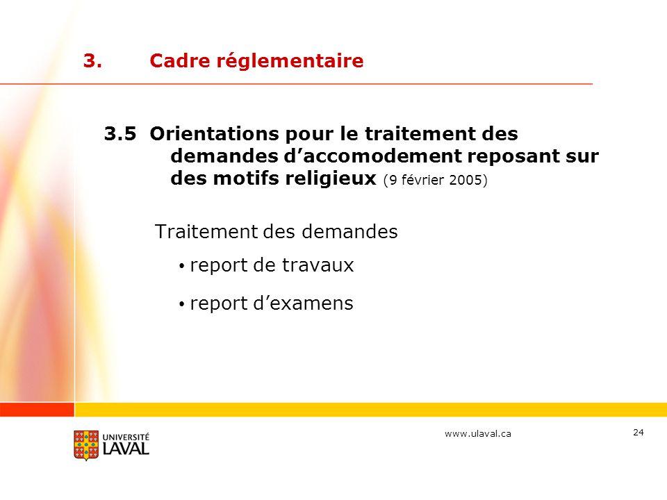 www.ulaval.ca 24 3.Cadre réglementaire 3.5 Orientations pour le traitement des demandes d'accomodement reposant sur des motifs religieux (9 février 2005) Traitement des demandes report de travaux report d'examens