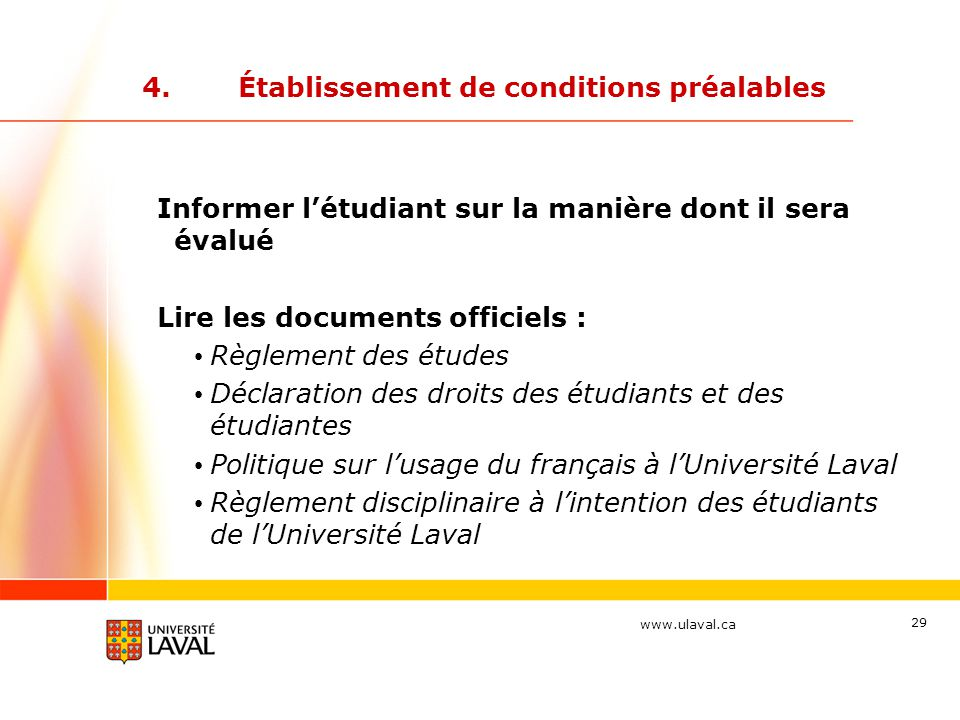 www.ulaval.ca 29 4.Établissement de conditions préalables Informer l'étudiant sur la manière dont il sera évalué Lire les documents officiels : Règlem