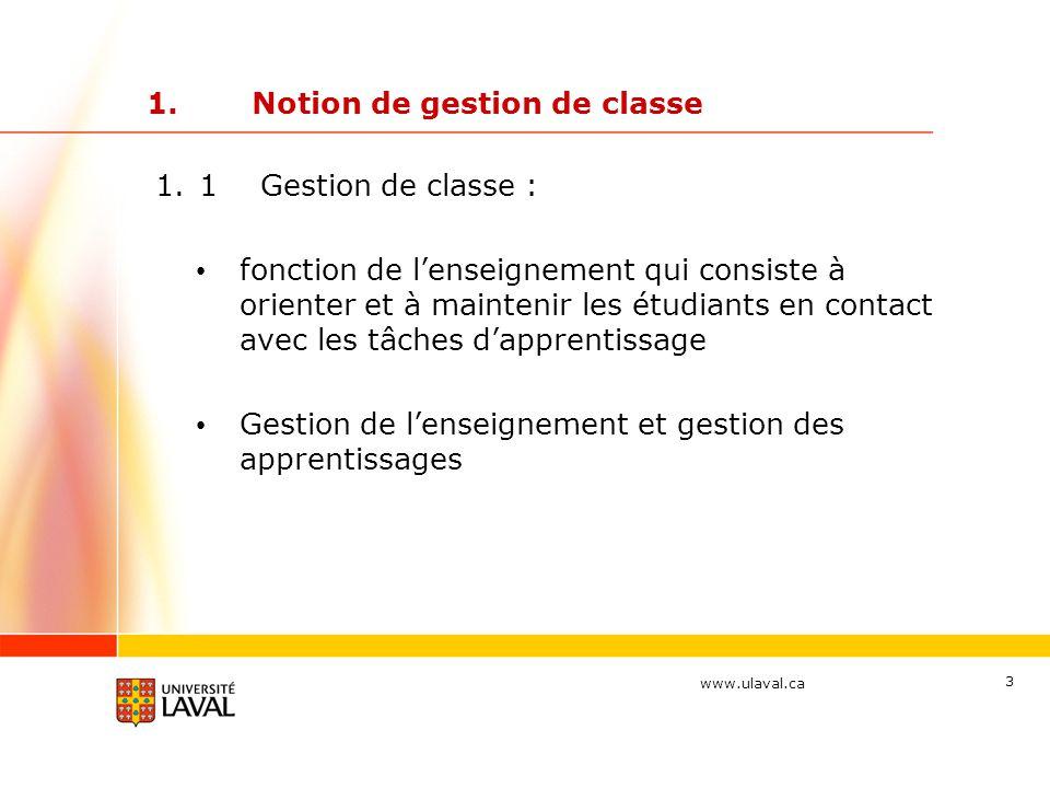 www.ulaval.ca 3 1.Notion de gestion de classe 1.1Gestion de classe : fonction de l'enseignement qui consiste à orienter et à maintenir les étudiants en contact avec les tâches d'apprentissage Gestion de l'enseignement et gestion des apprentissages
