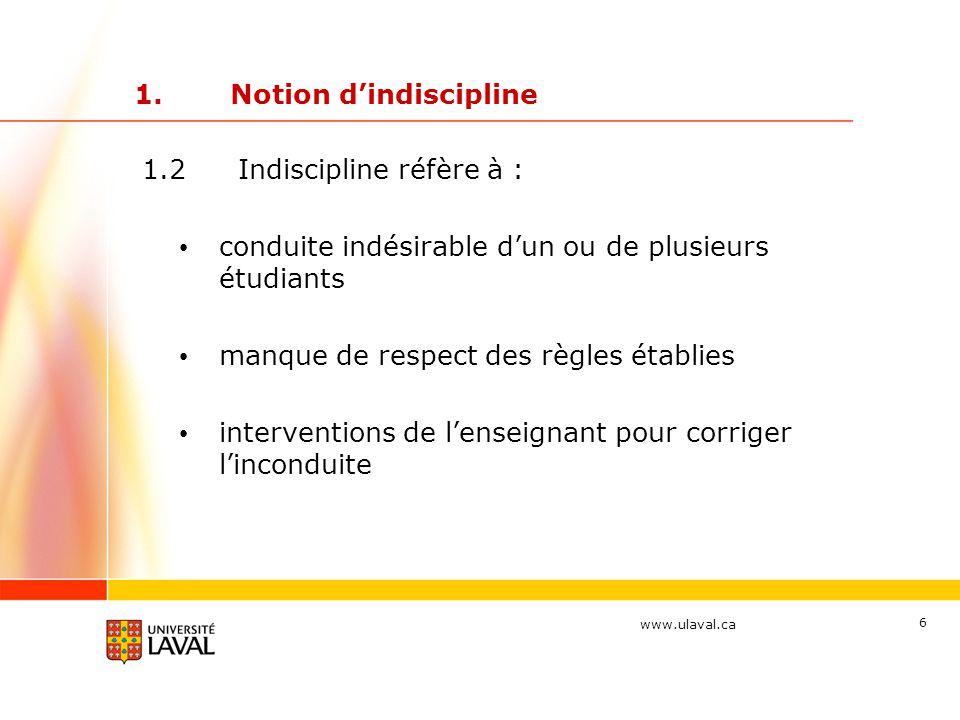 www.ulaval.ca 6 1.Notion d'indiscipline 1.2 Indiscipline réfère à : conduite indésirable d'un ou de plusieurs étudiants manque de respect des règles établies interventions de l'enseignant pour corriger l'inconduite
