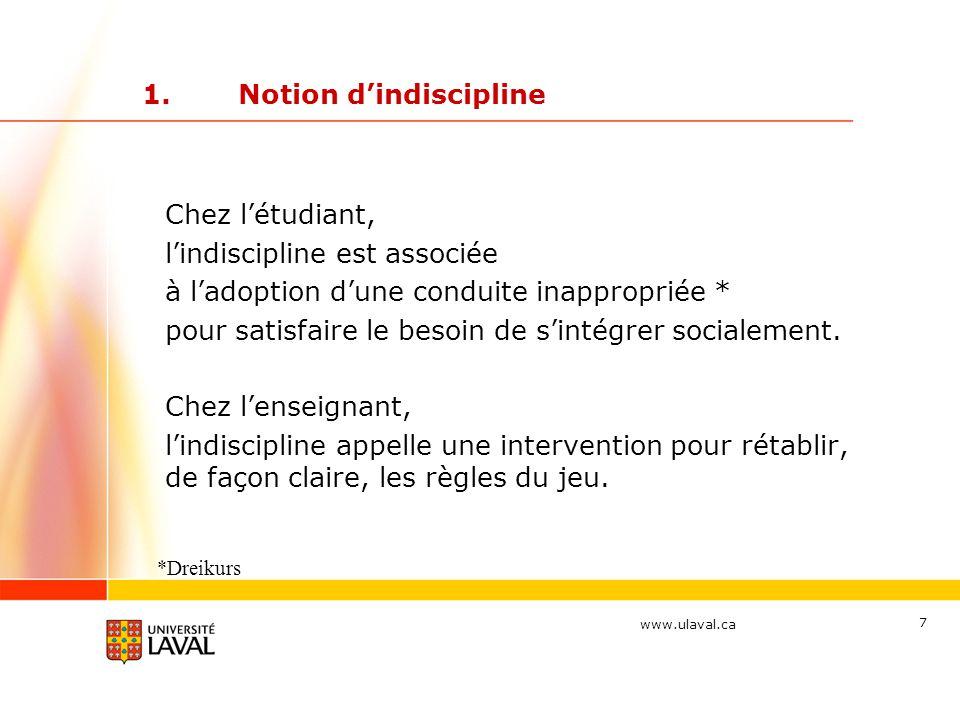 www.ulaval.ca 7 1.Notion d'indiscipline Chez l'étudiant, l'indiscipline est associée à l'adoption d'une conduite inappropriée * pour satisfaire le besoin de s'intégrer socialement.