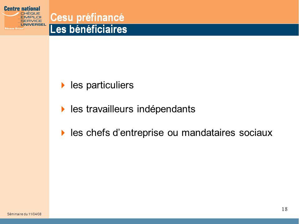 20  les particuliers  les travailleurs indépendants  les chefs d'entreprise ou mandataires sociaux Séminaire du 11/04/08 18