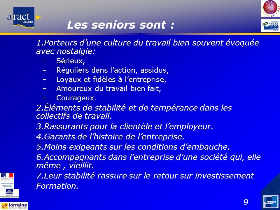 9 Les seniors sont : 1.Porteurs d'une culture du travail bien souvent évoquée avec nostalgie: –Sérieux, –Réguliers dans l'action, assidus, –Loyaux et