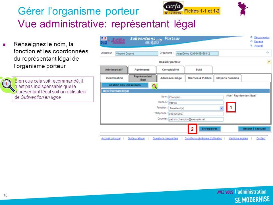 10 Gérer l'organisme porteur Vue administrative: représentant légal Renseignez le nom, la fonction et les coordonnées du représentant légal de l'organ