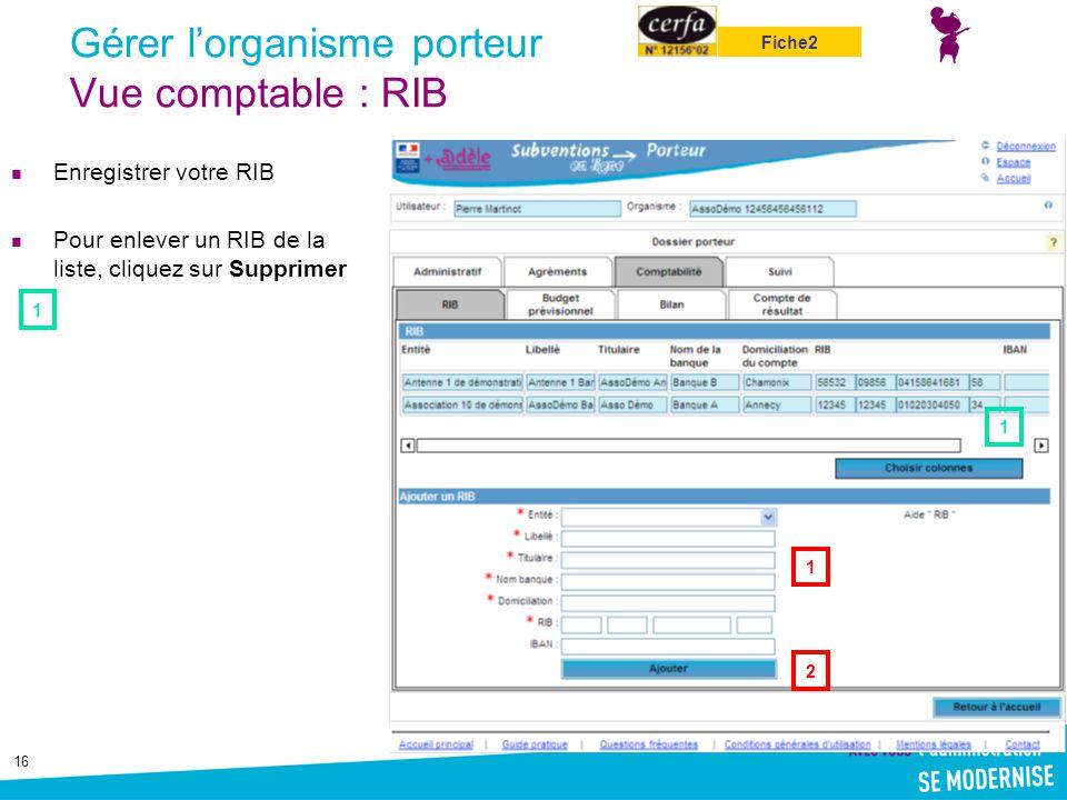 16 Gérer l'organisme porteur Vue comptable : RIB Enregistrer votre RIB Pour enlever un RIB de la liste, cliquez sur Supprimer 1 2 1 1 Fiche2