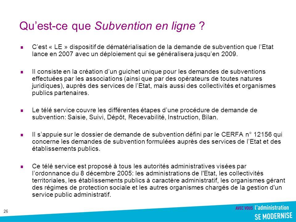 26 Qu'est-ce que Subvention en ligne ? C'est « LE » dispositif de dématérialisation de la demande de subvention que l'Etat lance en 2007 avec un déplo