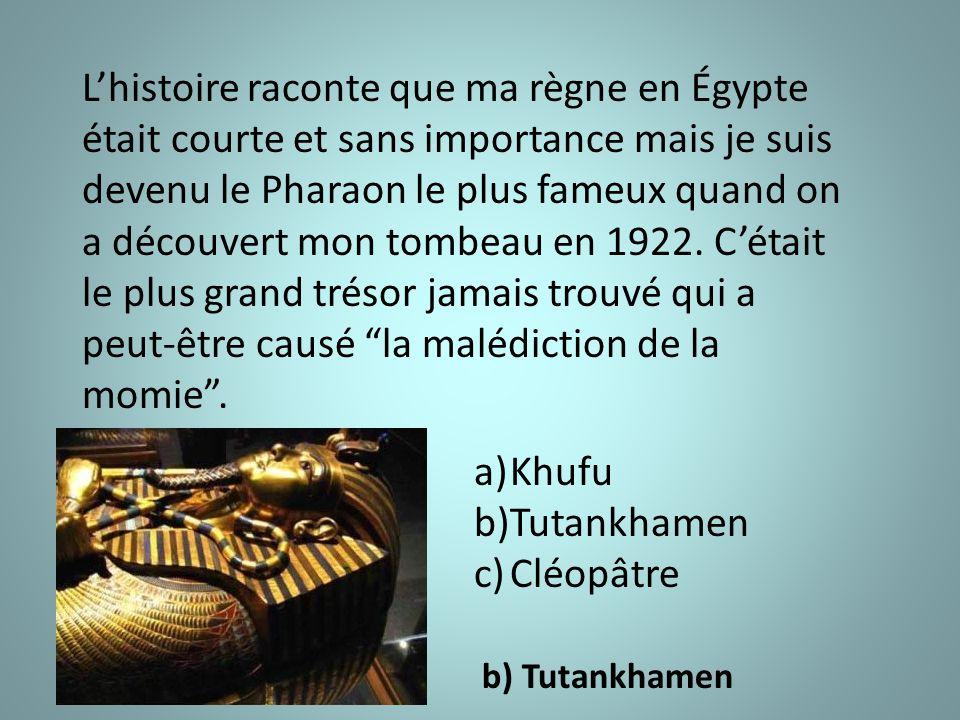 L'histoire raconte que ma règne en Égypte était courte et sans importance mais je suis devenu le Pharaon le plus fameux quand on a découvert mon tombeau en 1922.