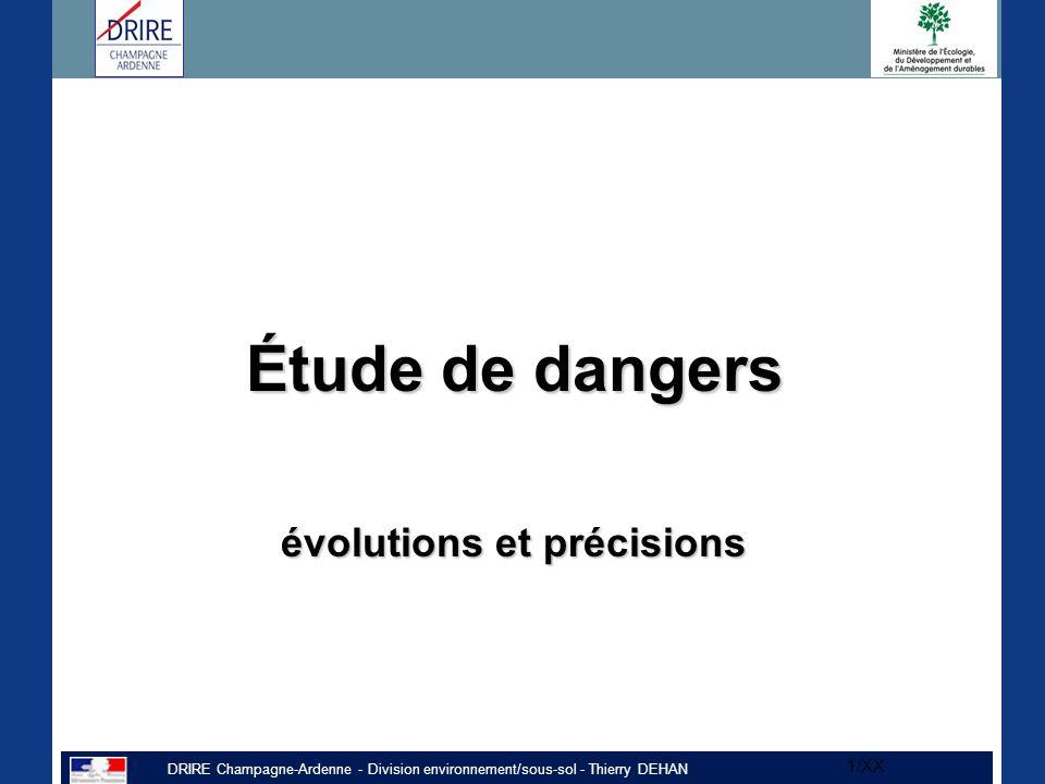 DRIRE Champagne-Ardenne - Division environnement/sous-sol - Thierry DEHAN 1/XX Étude de dangers évolutions et précisions