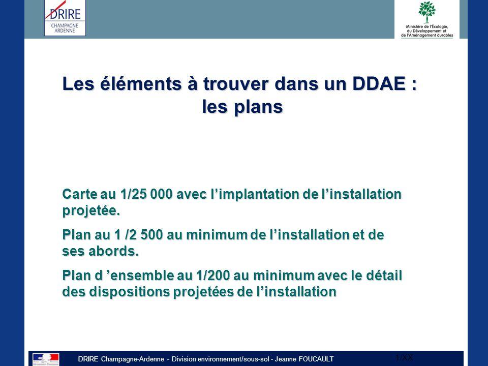 DRIRE Champagne-Ardenne - Division environnement/sous-sol - Jeanne FOUCAULT 1/XX Les éléments à trouver dans un DDAE : les plans Carte au 1/25 000 avec l'implantation de l'installation projetée.