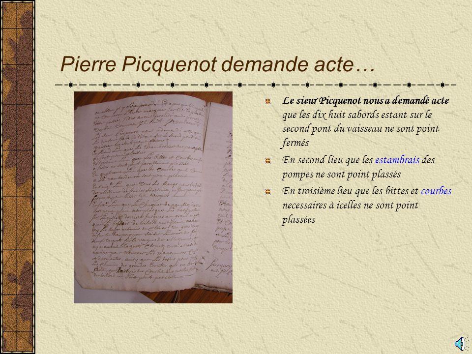 Pierre Picquenot demande acte… Le sieur Picquenot nous a demandé acte que les dix huit sabords estant sur le second pont du vaisseau ne sont point fermés En second lieu que les estambrais des pompes ne sont point plassés En troisième lieu que les bittes et courbes necessaires à icelles ne sont point plassées