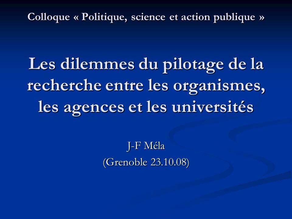 Colloque « Politique, science et action publique » Les dilemmes du pilotage de la recherche entre les organismes, les agences et les universités J-F M