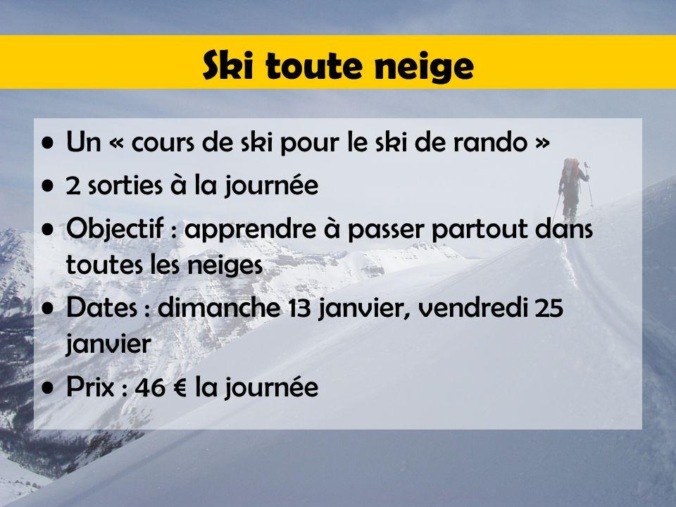 Ski toute neige Un « cours de ski pour le ski de rando » 2 sorties à la journée Objectif : apprendre à passer partout dans toutes les neiges Dates : dimanche 13 janvier, vendredi 25 janvier Prix : 46 € la journée
